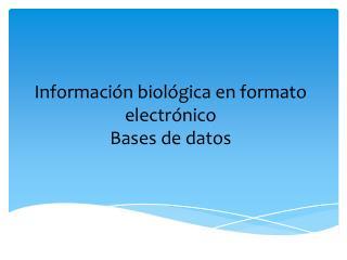 Informaci�n biol�gica en formato electr�nico Bases de datos