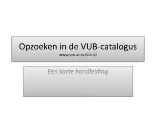 Opzoeken  in de VUB- catalogus www. vub.ac.be /BIBLIO
