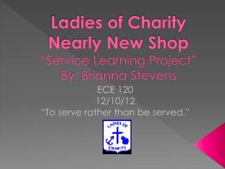 "Ladies of Charity Nearly New Shop ""Service Learning Project"" By: Brianna Stevens"