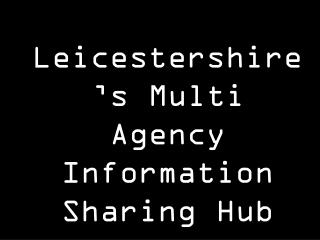 Leicestershire's Multi Agency Information Sharing Hub