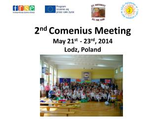 2 nd Comenius  Meeting May 21 st -  2 3 rd ,  2014 Lodz,  Poland
