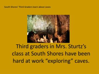 "Third graders in Mrs.  Sturtz's  class at South Shores have been hard at work ""exploring"" caves."