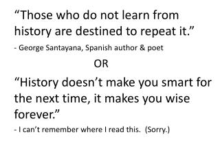 """""""Those who do not learn from history are destined to repeat it."""""""