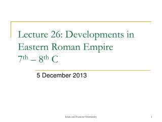 Lecture 26: Developments in Eastern Roman Empire  7 th  – 8 th  C