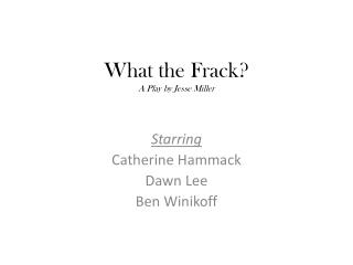 What the  Frack ?  A Play by Jesse Miller