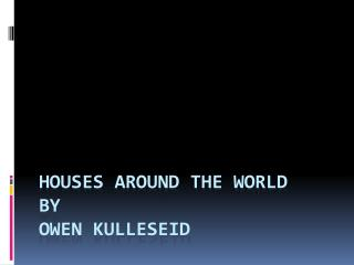 Houses around the world By Owen Kulleseid