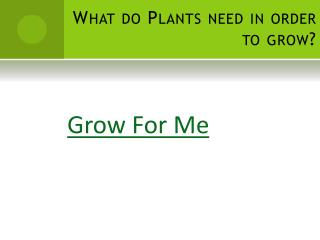 What do Plants need in order to grow?