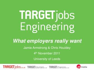 What employers really want Jamie Armstrong & Chris Houldey 4 th  November 2011 University of Leeds