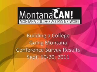 Building a College  Going Montana Conference Survey Results Sept. 19-20, 2011