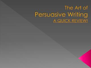 The Art of  Persuasive Writing A QUICK REVIEW!