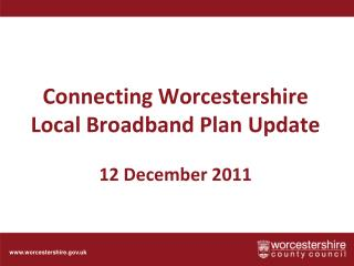 Connecting Worcestershire Local Broadband Plan  U pdate 12 December 2011