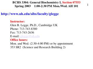 BCHS 3304: General Biochemistry I, Section 07553 Spring 2003	 1:00-2:30 PM Mon./Wed. AH 101 http://www.uh.edu/sibs/facul