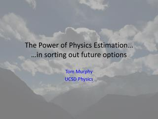 The Power of Physics Estimation… …in sorting out future options