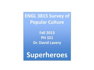 ENGL  3815 Survey of Popular Culture Fall  2013 PH  321 Dr . David  Lavery Superheroes
