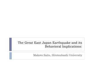 The Great  East Japan Earthquake and its Behavioral Implications: