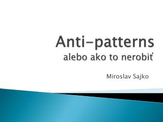 Anti-patterns alebo ako to nerobiť