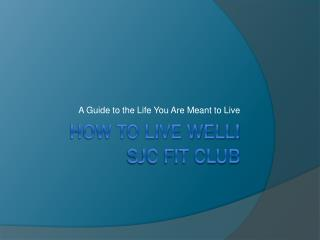 How to live Well! SJC FIT CLUB