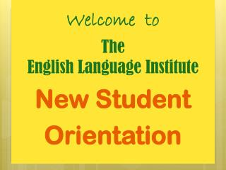 Welcome  to The  English Language Institute New Student  Orientation