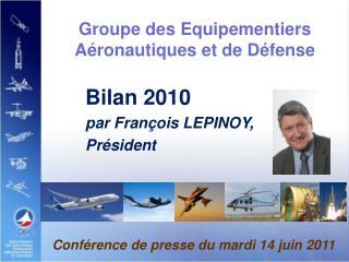 Groupe des Equipementiers Aéronautiques et de Défense  Bilan 2010 par  François LEPINOY,