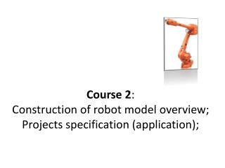 Course 2 :  Construction  of robot model overview;  Projects  specification (application);