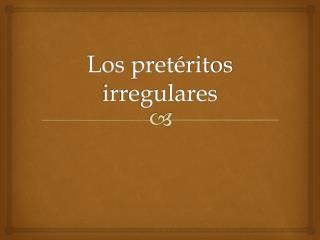 Los pretéritos irregulares