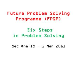 Future Problem Solving  Programme  (FPSP) Six Steps  in Problem Solving Sec One IS –  1 Mar 2013