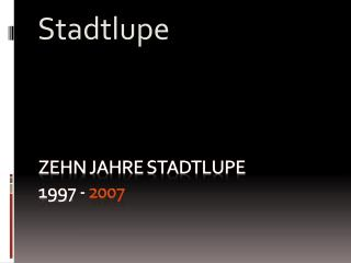 Zehn Jahre Stadtlupe 1997 -  2007