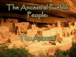 The Ancestral Pueblo  People:  The  Anasazi