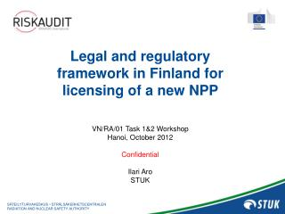 Legal and regulatory framework in Finland for licensing of a new NPP  VN/RA/01 Task 1&2 Workshop
