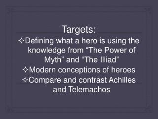 "Targets:  Defining what a hero is using the knowledge from ""The Power of Myth"" and ""The  Illiad """