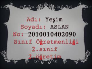 Adı:  Yeşim  Soyadı:  ASLAN No:  2010010402090  Sınıf Öğretmenliği 2.sınıf  2.öğretim