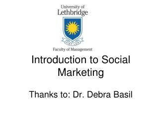 Introduction to Social Marketing  Thanks to: Dr. Debra Basil