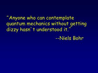 """ Anyone who can contemplate quantum mechanics without getting dizzy hasn ' t understood it. """