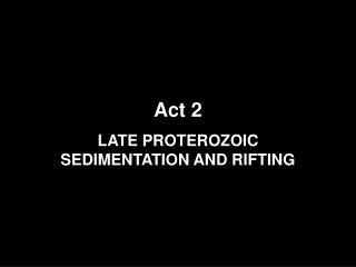 Act 2 LATE PROTEROZOIC SEDIMENTATION AND RIFTING
