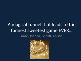 A magical tunnel that leads to the funnest sweetest game EVER…