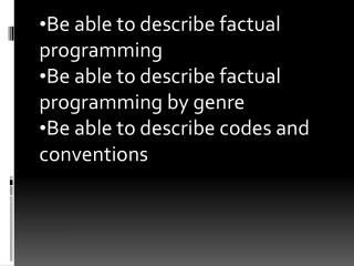 Be able to describe factual programming  Be able to describe factual programming by genre