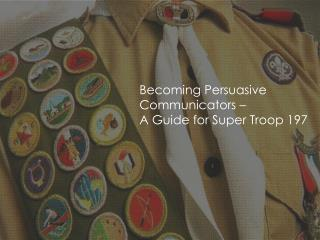 Becoming Persuasive Communicators –  A Guide for  Super Troop 197