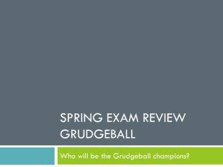 SPRING EXAM REVIEW GRUDGEBALL