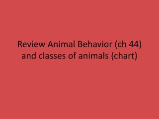 Review Animal Behavior ( ch  44) and classes of animals (chart)