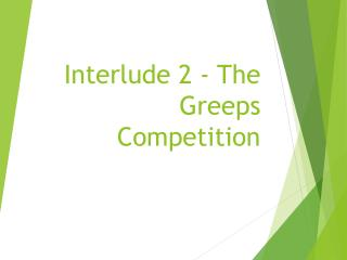 Interlude 2 - The Greeps Competition