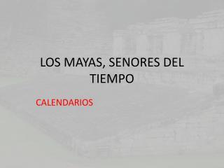 LOS MAYAS, SENORES DEL TIEMPO