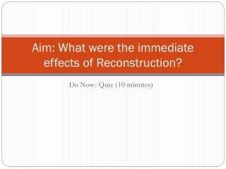 Aim: What were the immediate effects of Reconstruction?
