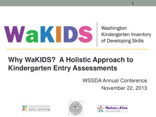 Why  WaKIDS ?  A Holistic Approach to Kindergarten Entry Assessments WSSDA Annual Conference