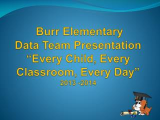 "Burr Elementary Data Team Presentation ""Every Child, Every Classroom, Every Day"" 2013 -2014"