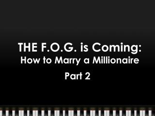 THE  F.O.G.  is Coming:  How  to Marry a Millionaire