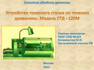 Технология обработки древесины Устройство токарного станка по точению древесины. Модель СТД - 120М