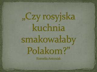 """""""Czy rosyjska kuchnia smakowałaby Polakom ?"""" Kornelia Antoniak"""