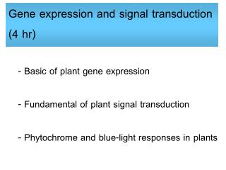 - Basic of plant gene expression - Fundamental of plant signal transduction