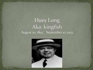 Huey Long Aka: kingfish  August 30, 1893 – September 10, 1935