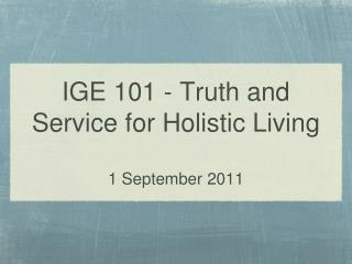 IGE 101 - Truth and Service for Holistic Living 1 September 2011